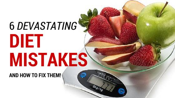 6 Devastating Diet Mistakes To Avoid