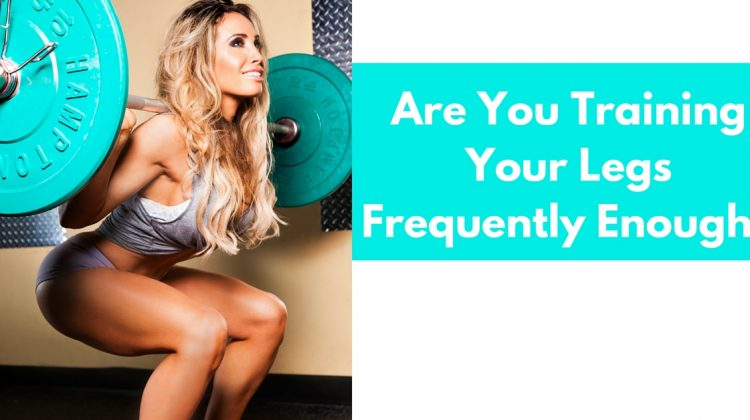 Are You Training Your Legs Frequently Enough?